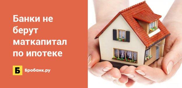 Банки не берут маткапитал по ипотеке