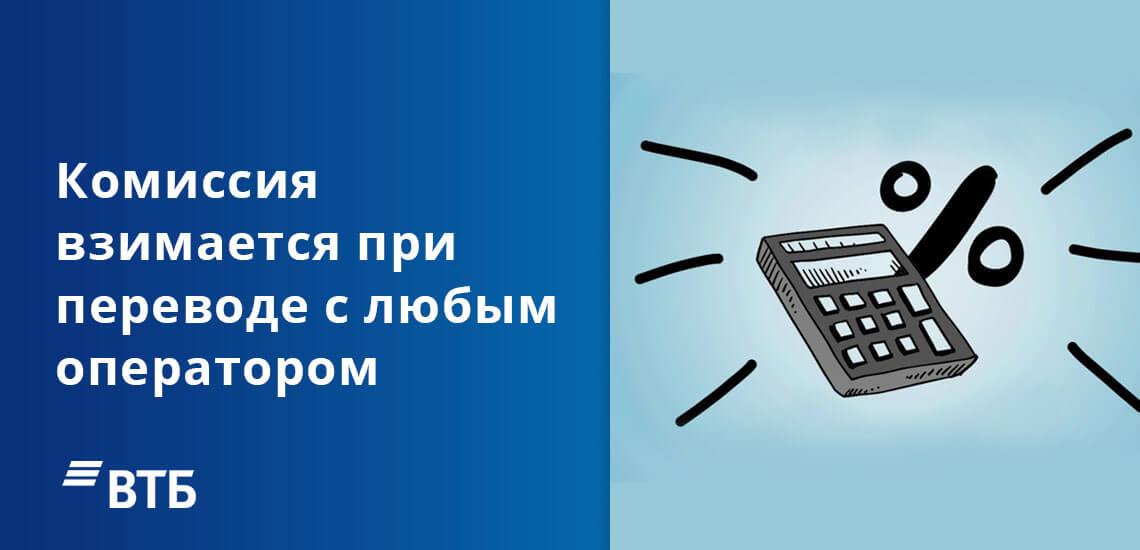 Комиссия взимается при денежном переводе на карту ВТБ с любым мобильным оператором
