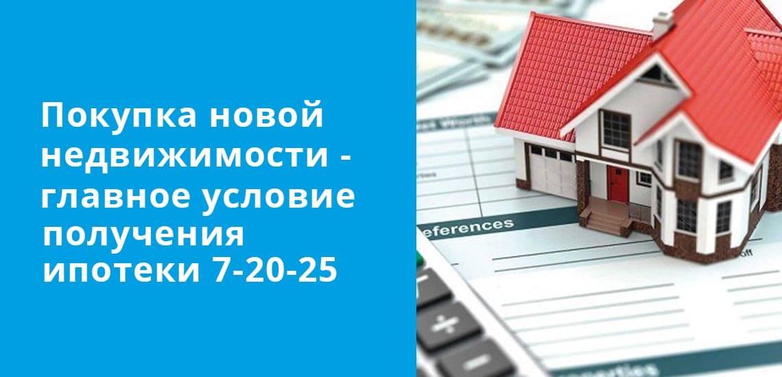 Покупка новой недвижимости - главное условие получения ипотеки 7-20-25
