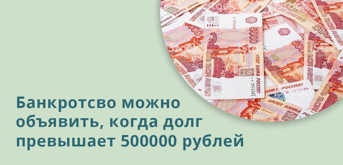 Банкротство можно объявить, когда долг превышает 500000 рублей