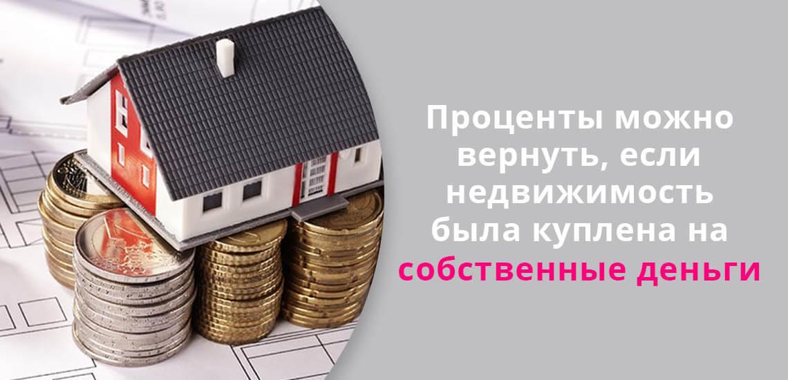 Проценты можно вернуть, если недвижимость была куплена на собственные деньги