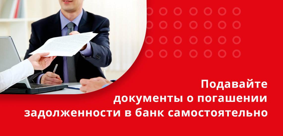 Подавайте документы о погашении задолженности в банк самостоятельно