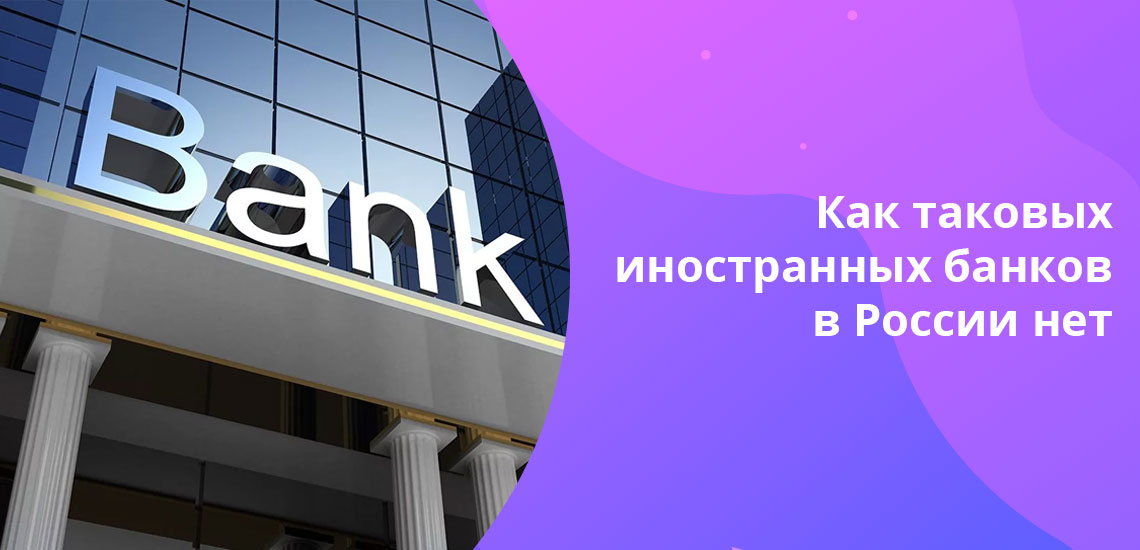 Согласно законодательству РФ открытие филиалов иностранных кредитно-финансовых организаций в РФ  запрещено