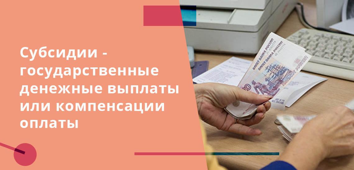 Субсидии - государственные денежные выплаты или компенсации оплаты