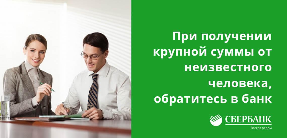 При переводы крупно суммы от неизвестного человека, обратитесь в банк для уточнения