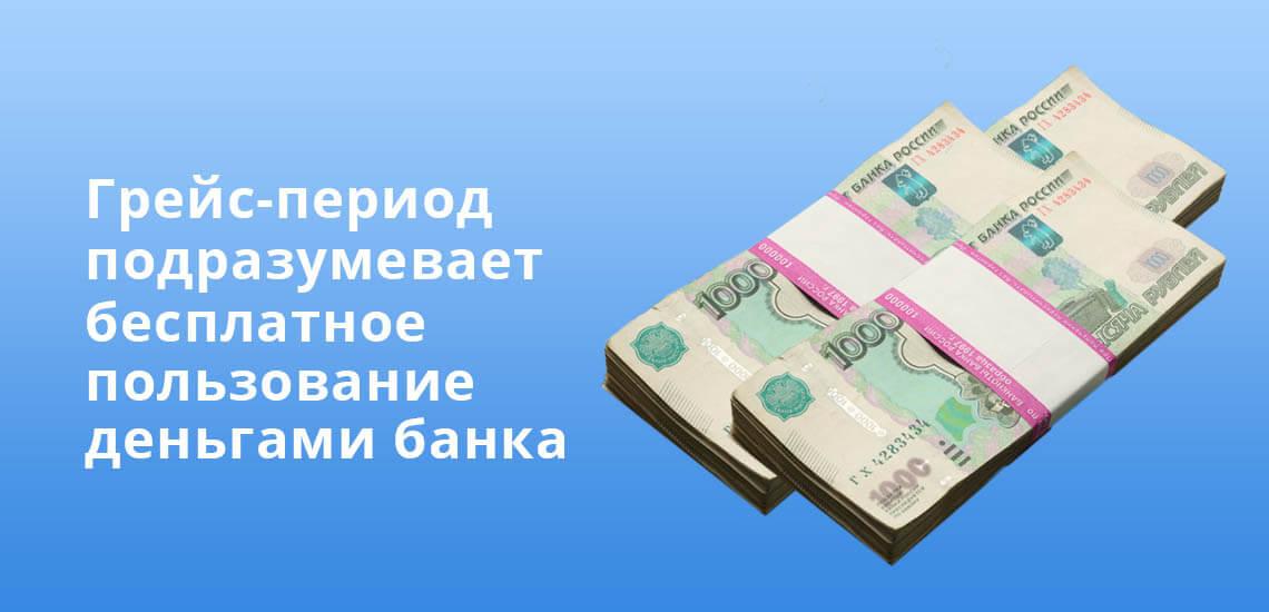 Грейс-период подразумевает бесплатное пользование деньгами банка