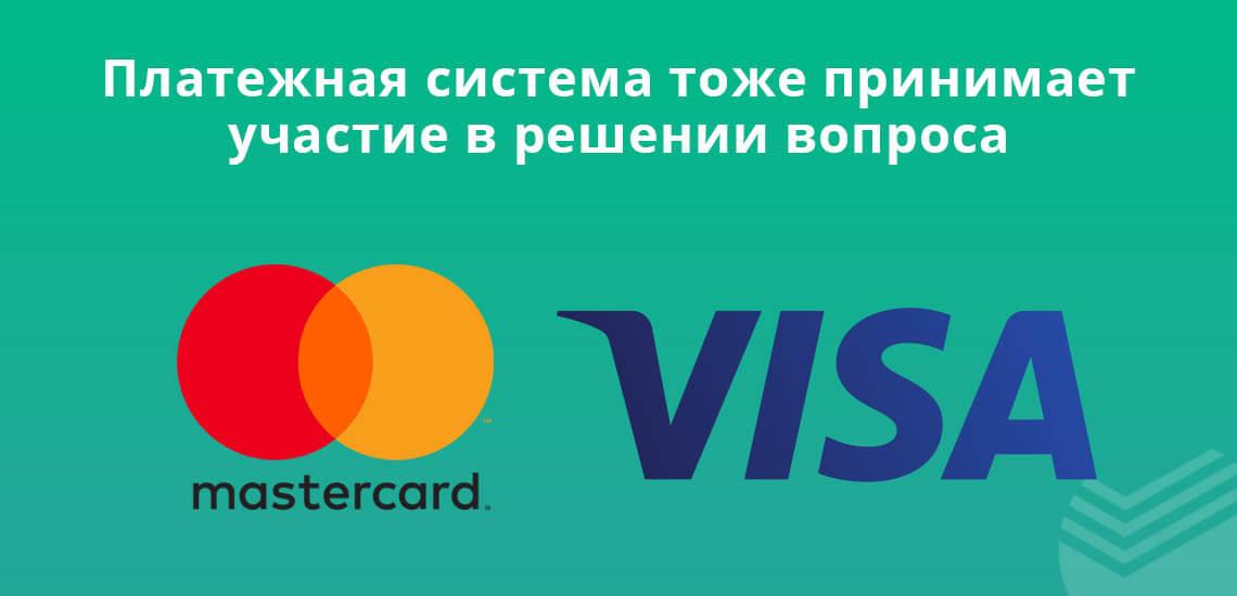 Платежная система тоже принимает участие в решении вопроса (Виза и Мастеркард)