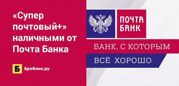 «Суперпочтовый+» наличными от Почта Банка