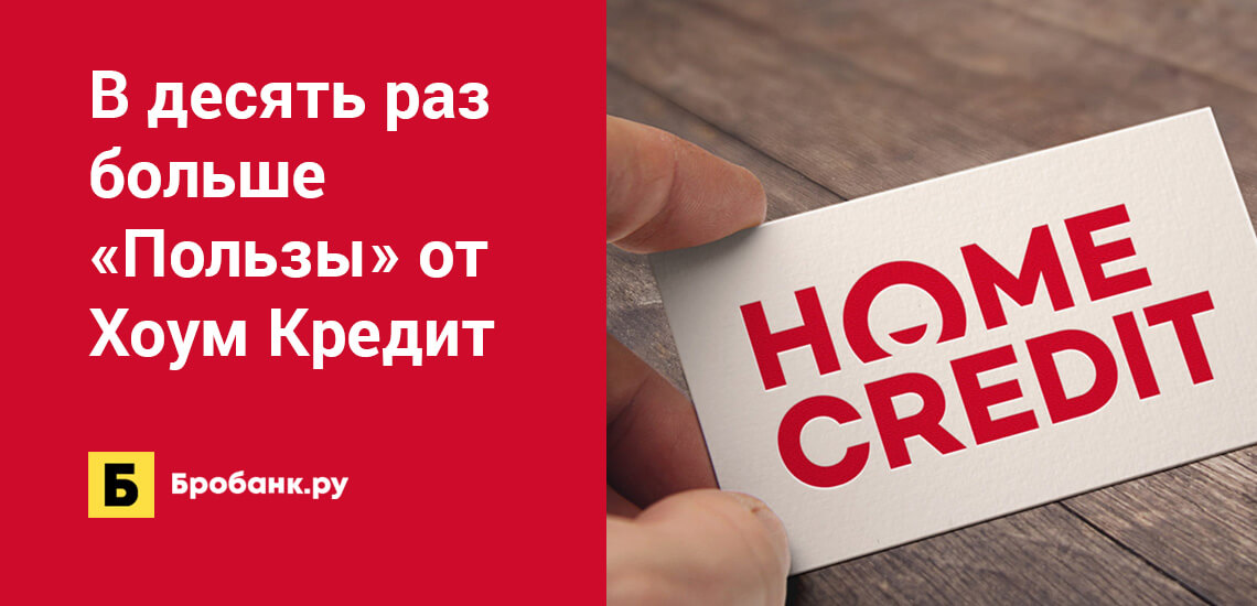 В десять раз больше Пользы от Хоум Кредит