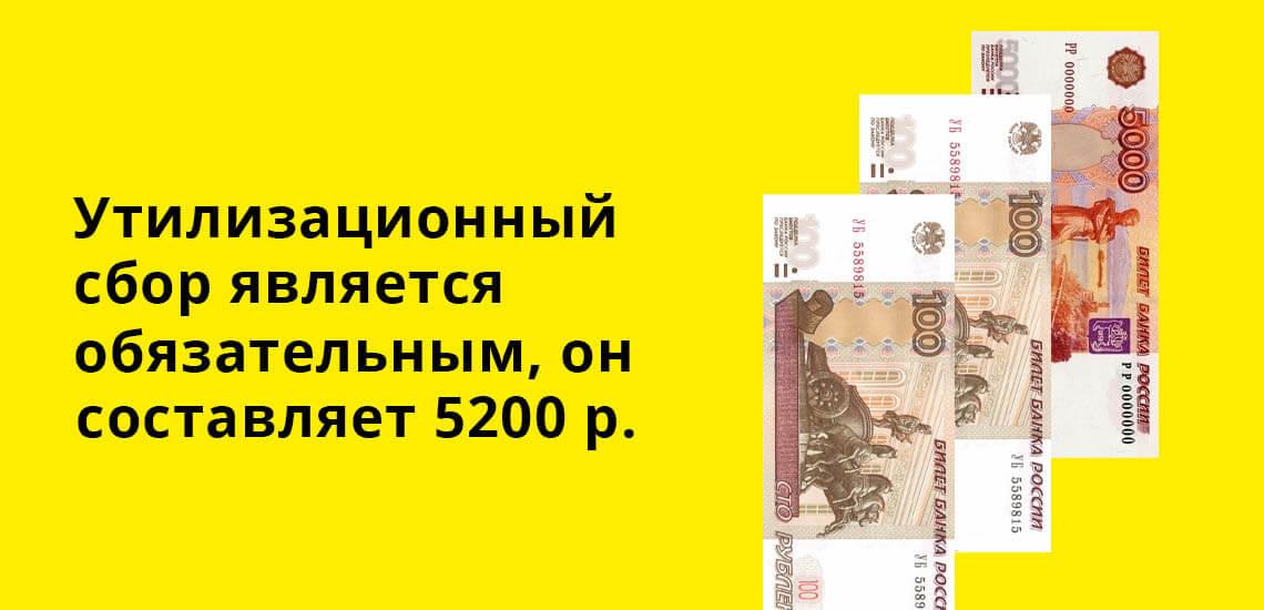 Утилизационный сбор является обязательным, он составляет 5200 рублей
