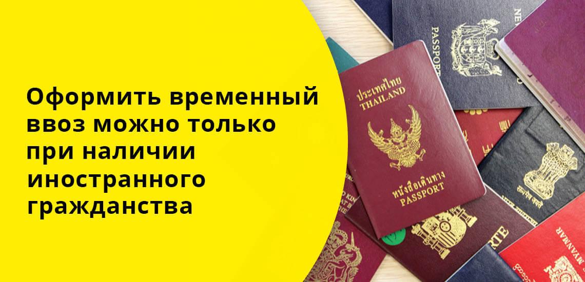 Оформить временный ввоз можно только при наличии иностранного гражданства