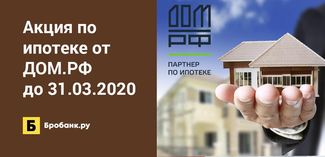 Акция по ипотеке от ДОМ.РФ до 31.03.2020