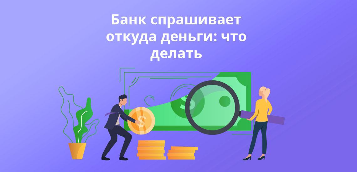 Банк спрашивает откуда деньги: что делать
