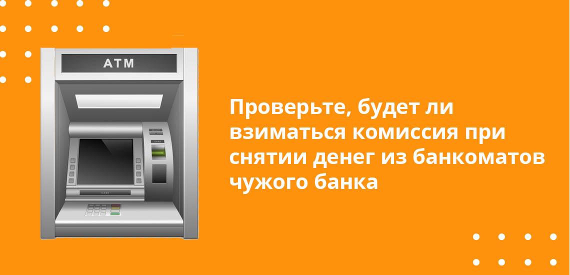 Проверьте, будет ли взиматься комиссия при снятии денег из банкоматов чужого банка