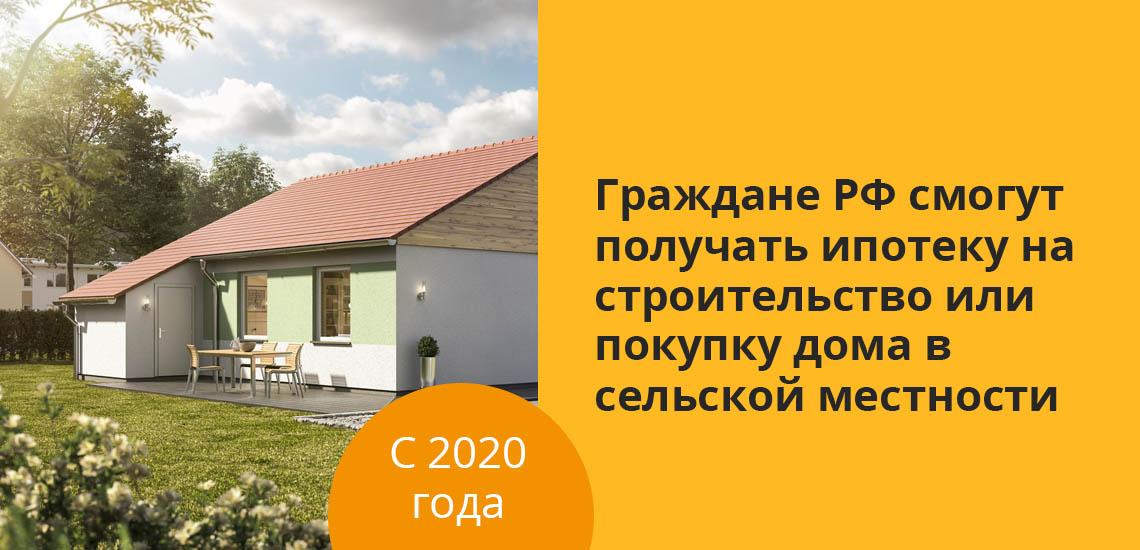 С 2020 года граждане РФ смогут получать ипотеку на строительство или покупку дома в сельской местности