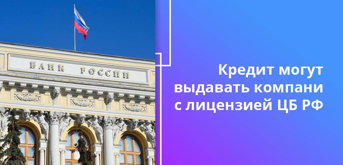 Кредит могут выдавать компании с лицензией ЦБ РФ