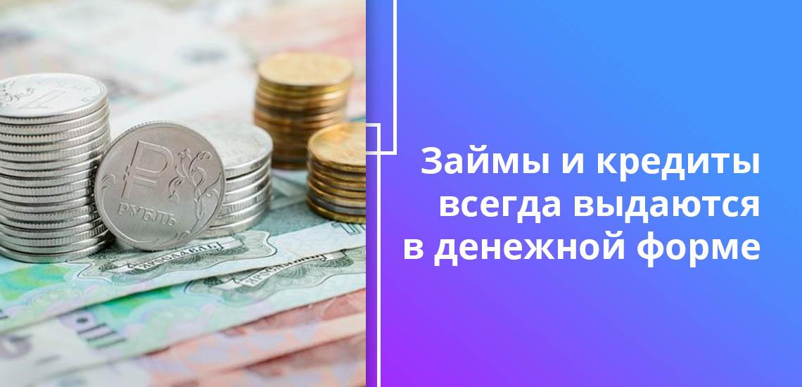 Займы и кредиты всегда выдаются в денежной форме