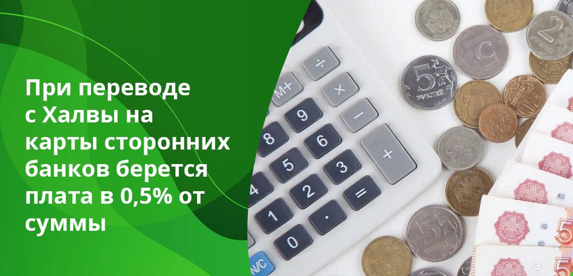 При переводе денег с Халвы на карты сторонних банков (кроме Совкомбанка) берется плата в 0,5% от суммы