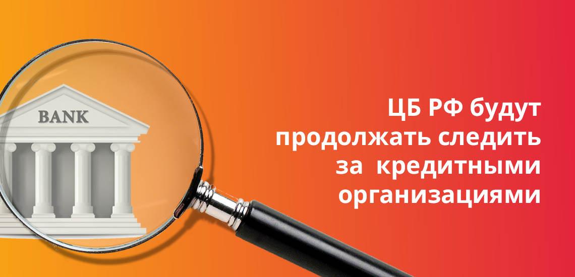 ЦБ РФ будут продолжать следить за кредитными организациями