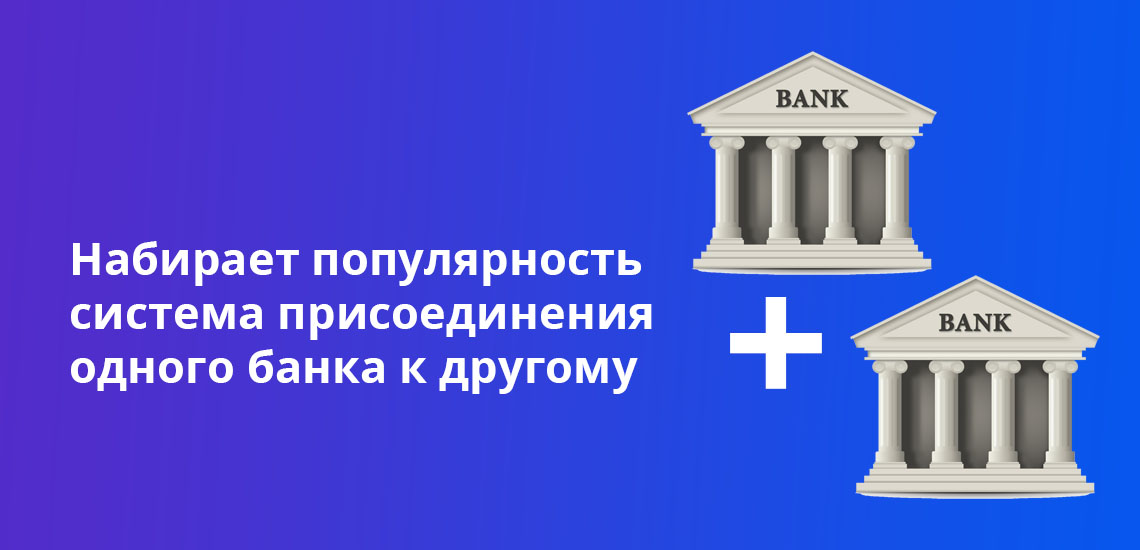 Набирает популярность система присоединения одного банка к другому