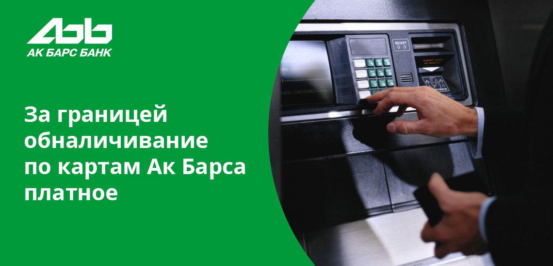 Независимо от того, в каком банкомате снимаются деньги за границей, для клиентов Ак Барс Банка это будет платно