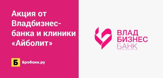 Акция от Владбизнесбанка и клиники «Айболит»