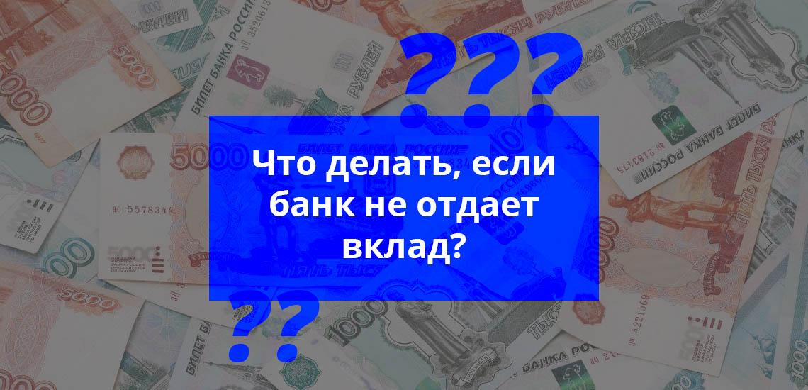 Что делать, если банк не отдает вклад
