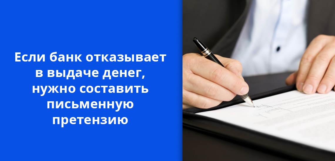 Если банк отказывает в выдаче денег, нужно составить письменную претензию
