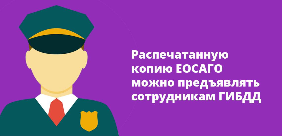 Распечатанную копию ЕОСАГО можно предъявлять сотрудникам ГИБДД