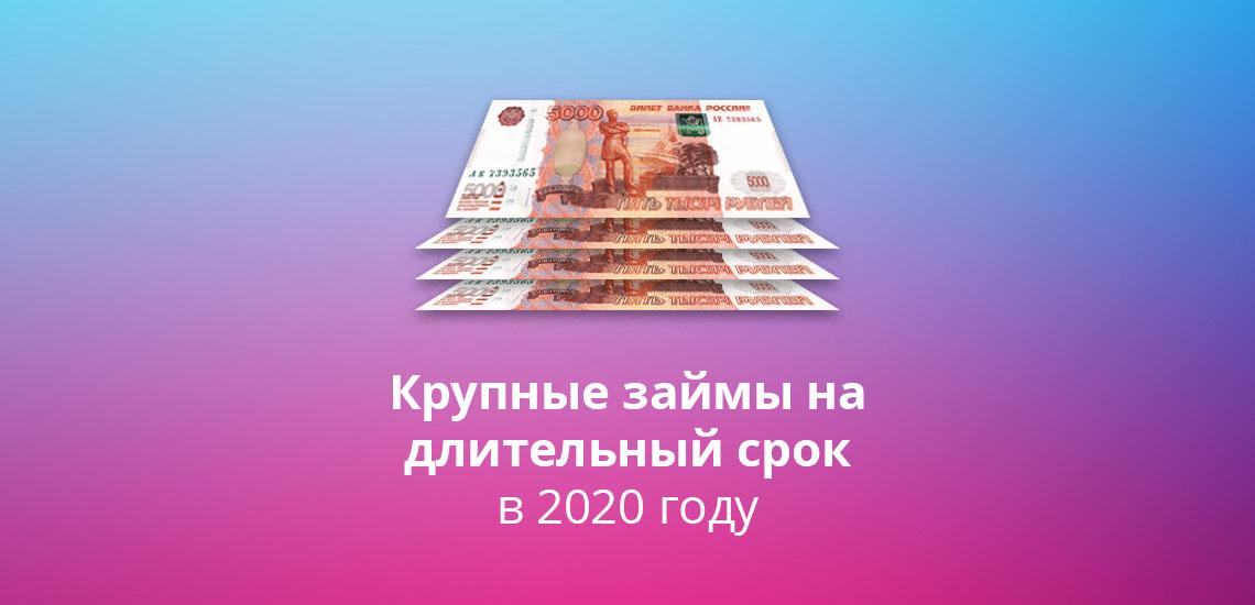 Крупные займы на длительный срок в 2020 году