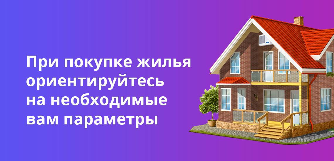При покупке жилья ориентируйтесь на необходимые вам параметры