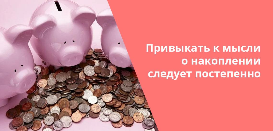 Учиться копить деньги надо постепенно, если до этого вы тратили все заработанное