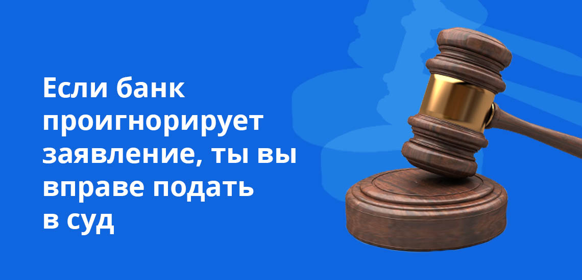 Если банк проигнорирует заявление, то вы вправе подать в суд