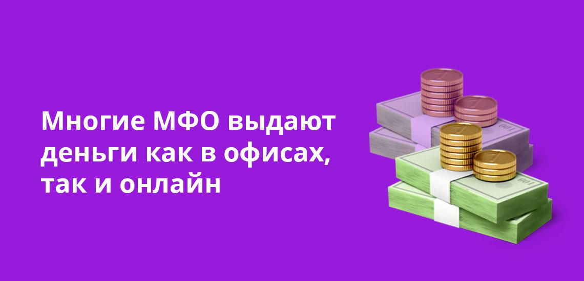 Многие МФО выдают деньги как в офисах, так и онлайн