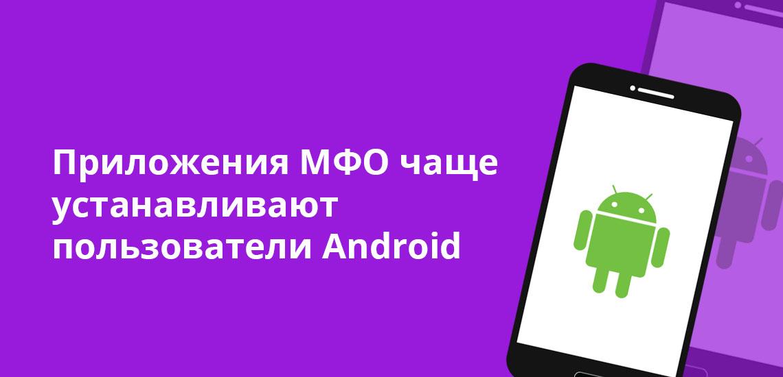 Приложения МФО чаще устанавливают пользователи Android