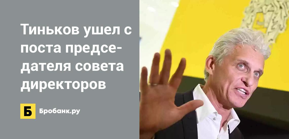Тиньков покинул пост председателя совета директоров Тинькофф Банка