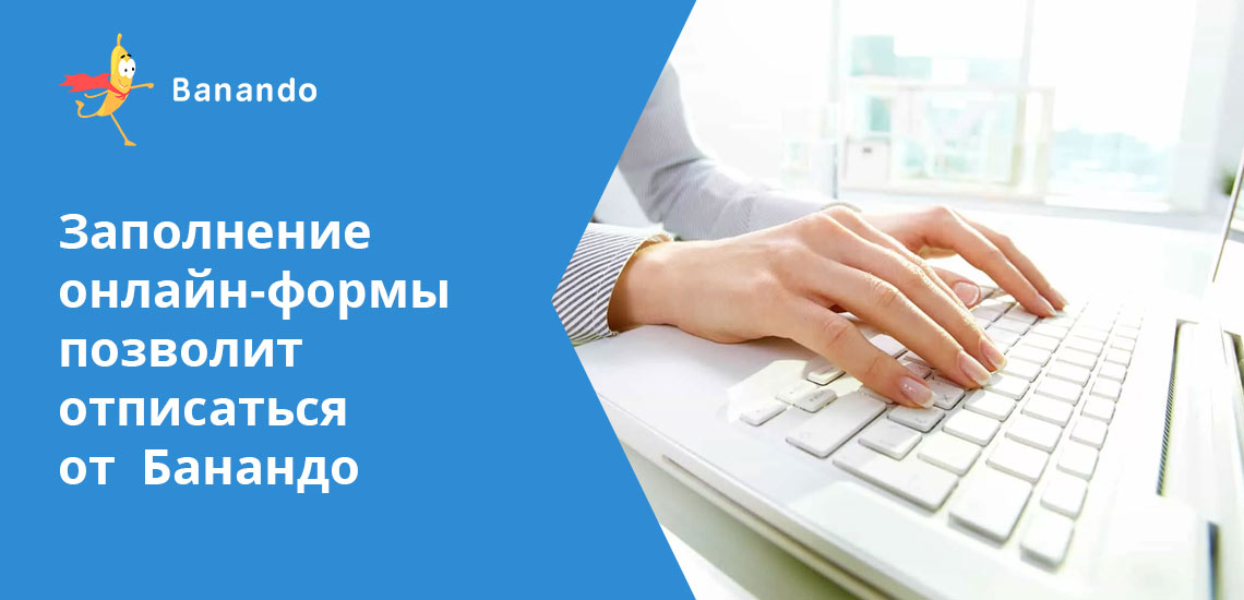 После того, как подписана специальная онлайн-форма, вас отпишут от услуг Банандо займ