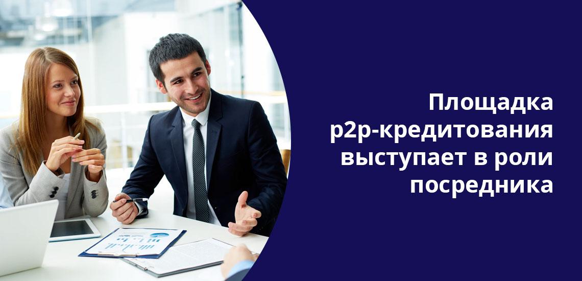 Площадка Р2Р-кредитования, по сути, служит посредником, помогая встретиться заинтересованным сторонам