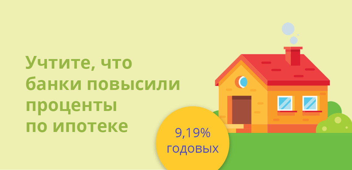 Учтите, что банки повысили проценты по ипотеке на 9,19% годовых