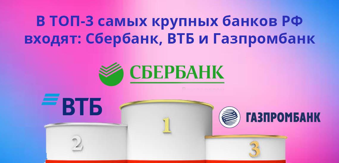 В ТОП-3 самых крупных банков РФ входят: Сбербанк, ВТБ и Газпромбанк