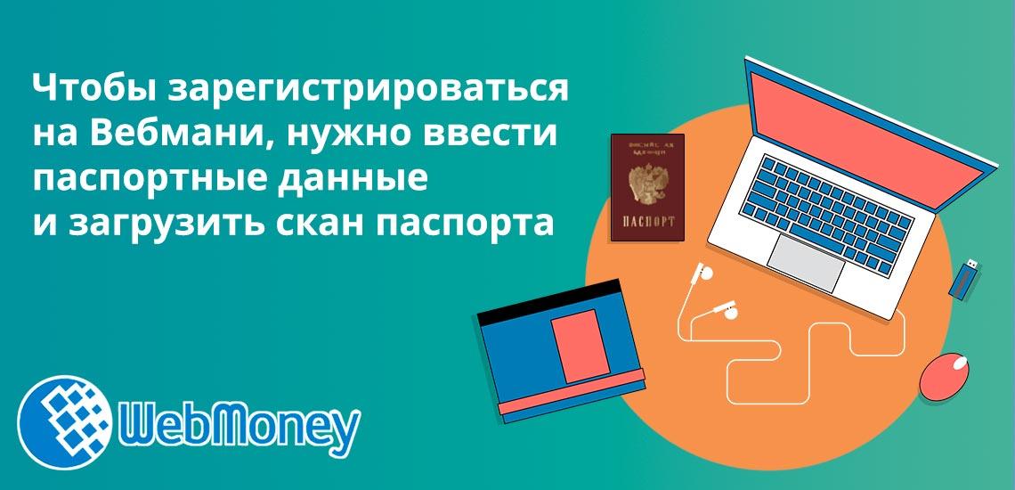 Чтобы зарегистрироваться на Вебмани, нужно ввести паспортные данные и загрузить скан паспорта