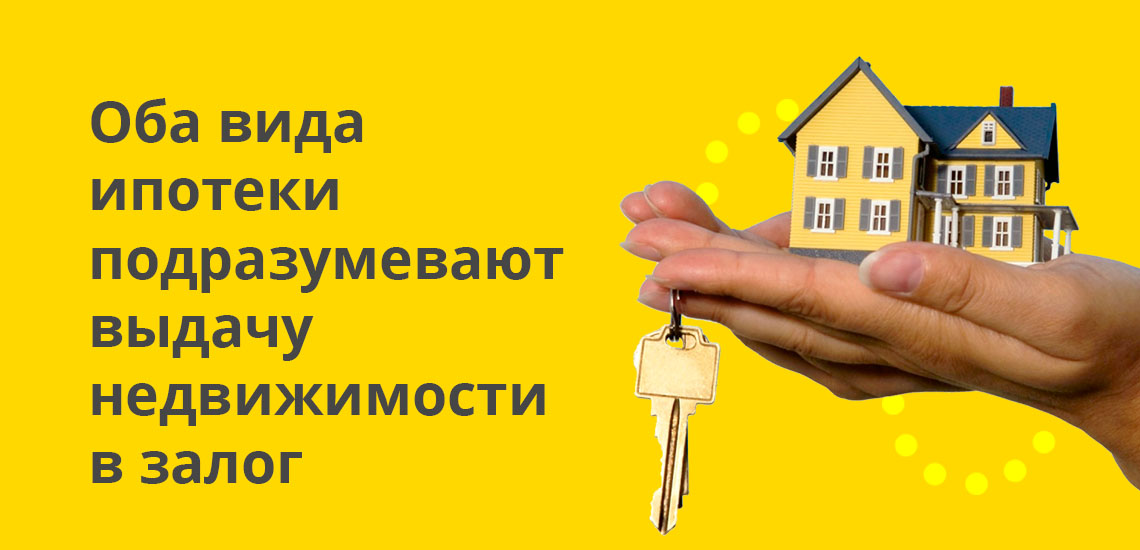 Оба вида ипотеки подразумевают выдачу недвижимости в залог