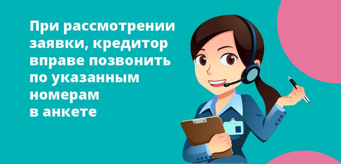 Кредитор при рассмотрении заявки вправе позвонить по всем указанным телефонам в анкете
