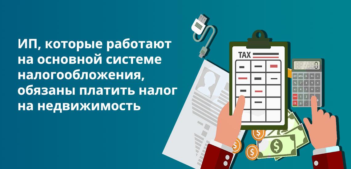 Те ИП, которые работают на основной системе налогообложения, обязаны платить налог на недвижимость