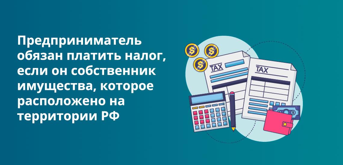Предприниматель обязан платить налог, если он собственник имущества и недвижимость расположена на территории РФ