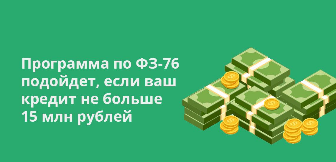 Программа по ФЗ-76 подойдет, если ваш кредит не больше 15 млн рублей