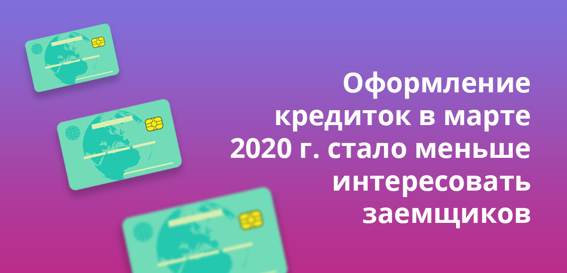 Оформление кредиток в марте 2020 года стало меньше интересовать заемщиков
