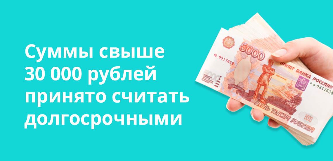 Суммы свыше 30 000 рублей принято считать долгосрочными