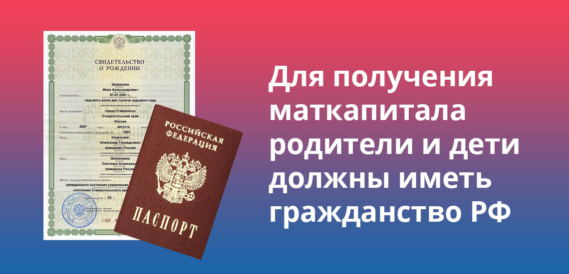 Для получения маткапитала родители и дети должны иметь гражданство РФ