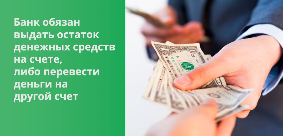 Банк обязан выдать остаток денежных средств на счете наличными, либо перевести деньги на другой счет